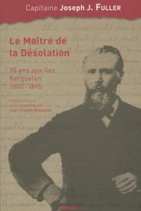 Joseph Fuller - Le maître de la désolation - 35 Ans aux îles Kerguelen (1860-1895).