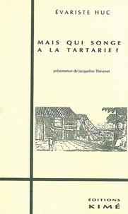 Joseph Gabet et Evariste Huc - Mais qui songe à la Tartarie ? - Lettres de voyage, 1839-1848....