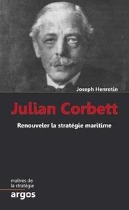 Joseph Henrotin - Julian Corbett - Renouveler la stratégie maritime.