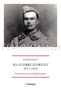 Joseph Jacquot - Ma guerre d'Orient, 1917-1919.