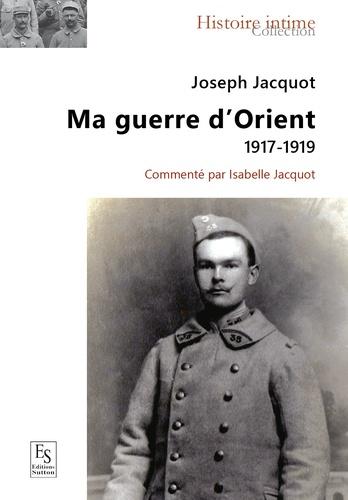 Joseph Jacquot - Ma guerre d'Orient 1917-1919.