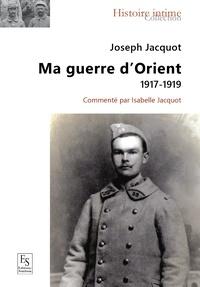 Joseph Jacquot - Ma guerre d'Orient - 1917-1919.