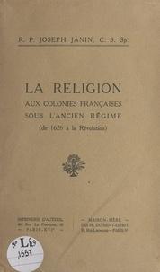 Joseph Janin - La religion aux colonies françaises sous l'Ancien Régime - De 1626 à la Révolution.