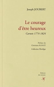Joseph Joûbert - Le courage d'être heureux - Carnets 1774-1824.
