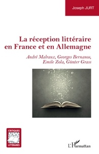 Joseph Jurt - La réception littéraire en France et en Allemagne - André Malraux, Georges Bernanos, Emile Zola, Günter Grass.