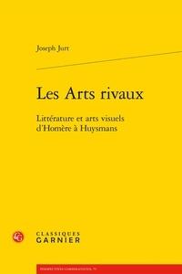 Joseph Jurt - Les arts rivaux - Littérature et arts visuels d'Homère à Huysmans.