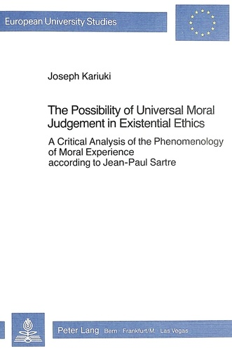 Joseph Kariuki - The Possibility of Universal Moral Judgement in Existential Ethics - A Critical Analysis of the Phenomenology of Moral Experience according to Jean-Paul Sartre.