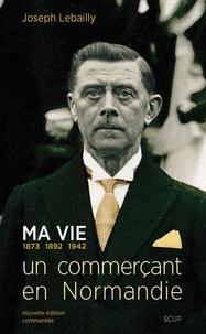 Joseph Lebailly - Ma vie : 1873, 1892, 1942 : un commercant en normandie.