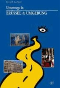 Joseph Lehnen - Unterwegs in Brüssel & Umgebung - Mit Sonderteil: 13 Gute Gründe, Brüssel zu besuchen!.
