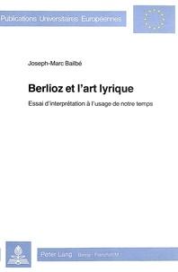 Joseph-Marc Bailbé - Berlioz et l'art lyrique - Essai d'interprétation à l'usage de notre temps.