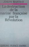 Joseph Martray - La destruction de la marine française par la Révolution.