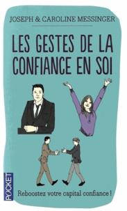 Joseph Messinger et Caroline Messinger - Les Gestes de la confiance en soi - Maîtrise de soi, Estime de soi, Confiance en soi.