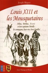 Joseph Miqueu - Louis XIII et les Mousquetaires - Athos, Porthos, Aramis et leur capitaine Tréville : les campagnes, leurs vies, leurs familles.
