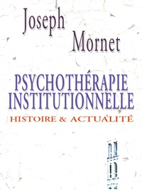 Joseph Mornet - Psychothérapie institutionnelle - Histoire et actualité.
