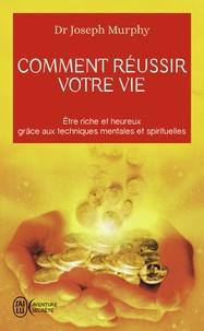 Joseph Murphy - Comment reussir votre vie - etre riche et heureux grace aux techniques spirituelles.