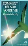 Joseph Murphy - Comment réussir votre vie.