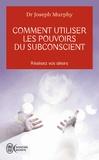Joseph Murphy - Comment utiliser les pouvoirs du subconscient.