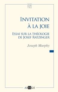Joseph Murphy - Invitation à la joie - Essai sur la théologie de Joseph Ratzinger.