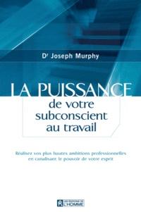 Joseph Murphy - La puissance de votre subconscient au travail - Réalisez vos plus hautes ambitions professionnelles en canalisant le pouvoir de votre esprit.