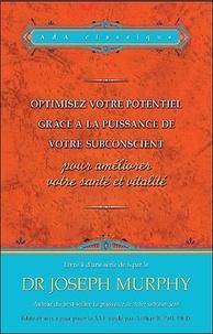 Joseph Murphy - Optimiser votre potentiel grâce à la puissance de votre subconscient pour améliorer la santé et la vitalité.