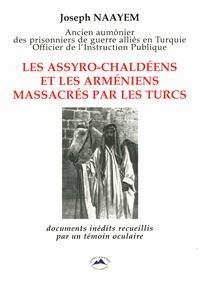 Joseph Naayem - Les Assyro-Chaldéens et les Arméniens massacrés par les Turcs - Documents inédits recueillis par un témoin oculaire.