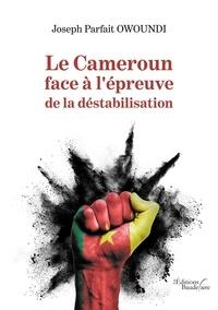 Joseph Parfait Owoundi - Le Cameroun face à l'épreuve de la déstabilisation.