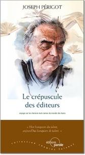 Joseph Périgot - Le crépuscule des éditeurs - Voyage sur les chemins mal connus du monde des livres.
