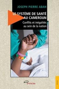 Joseph pierre Abah - Le Système de santé au Cameroun - Conflits et inégalités au sein de la nation.
