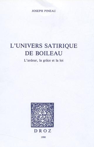 Joseph Pineau - L'univers satirique de Boileau - L'ardeur,la grâce et la loi.