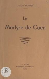 Joseph Poirier et J.-M. Lelièvre - Le martyre de Caen.