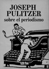 Joseph Pulitzer et  Luc - Sobre el periodismo - Ensayo por Joseph Pulitzer.
