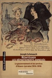 Joseph Schmauch - Réintégrer les départements annexés - Le gouvernement et les services d'Alsace-Lorraine (1914-1919).
