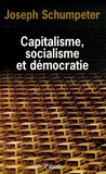 Joseph Schumpeter - Capitalisme, socialisme et démocratie - Suivi de Les possibilités actuelles du socialisme et La marche au socialisme.