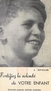 Joseph Spieler - Fortifiez la volonté de votre enfant.