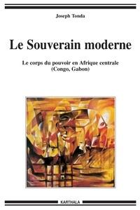 Joseph Tonda - Le Souverain moderne - Le corps du pouvoir en Afrique centrale (Congo, Gabon).
