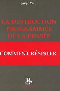 Joseph Vaillé - La destruction programmée de la pensée - Comment résister.