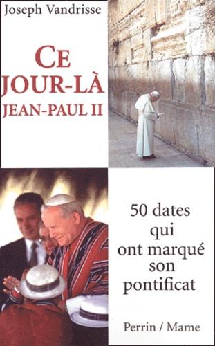 Joseph Vandrisse - Ce jour-là, Jean-Paul II... - 50 dates qui ont marqué son pontificat.