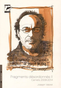 Joseph Vebret - Fragments désordonnés - Tome 2, Carnets 2009-2014.