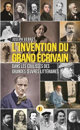 Joseph Vebret - L'invention du grand écrivain - Dans les coulisses des grandes oeuvres littéraires.