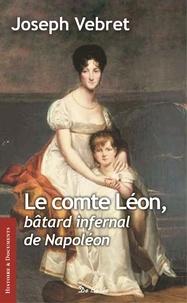 Joseph Vebret - Le comte Léon - Bâtard infernal de Napoléon.
