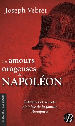 Les amours orageuses de Napoléon. Intrigues et secrets d'alcôve de la famille Bonaparte