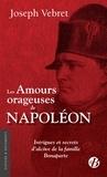 Joseph Vebret - Les amours orageuses de Napoléon - Intrigues et secrets d'alcôve de la famille Bonaparte.