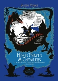 Héros, princes & chevaliers- Et de quelques hauts faits d'armes extraordinaires et légendaires - Joseph Vernot |