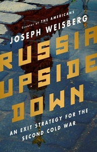 Joseph Weisberg - Russia Upside Down - An Exit Strategy for the Second Cold War.