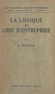Joseph Wilbois - La logique du chef d'entreprise.