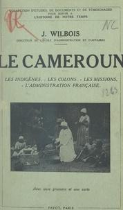Joseph Wilbois - Le Cameroun - Les indigènes, les colons, les missions, l'administration française.