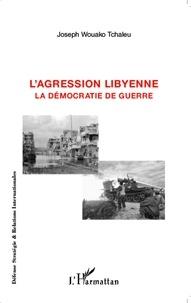 Joseph Wouako Tchaleu - L'agression libyenne - La démocratie de guerre.