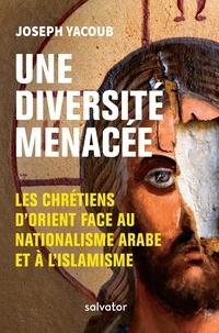 Joseph Yacoub - Une diversité menacée - Les chrétiens d'Orient face au nationalisme arabe et à l'islamisme.