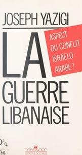 Joseph Yazigi - La guerre libanaise - Aspect du conflit israélo-arabe ?.