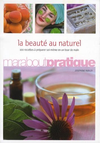 Josephine Fairley - La beauté au naturel - 100 produits de beauté extraordinaires à préparer soi-même en un tour de main.